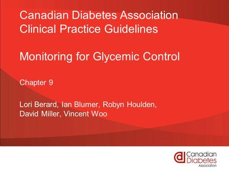 Canadian Diabetes Association Clinical Practice Guidelines Monitoring for Glycemic Control Chapter 9 Lori Berard, Ian Blumer, Robyn Houlden, David Miller,