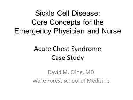 Sickle Cell Disease: Core Concepts for the Emergency Physician and Nurse Acute Chest Syndrome Case Study David M. Cline, MD Wake Forest School of Medicine.