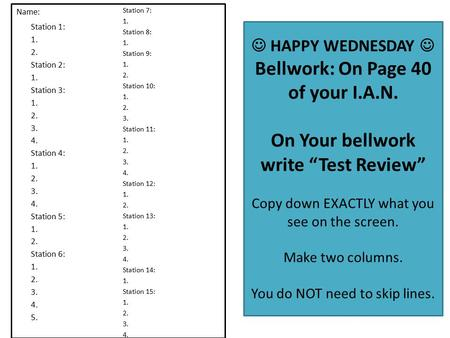 "HAPPY WEDNESDAY Bellwork: On Page 40 of your I.A.N. On Your bellwork write ""Test Review"" Copy down EXACTLY what you see on the screen. Make two columns."