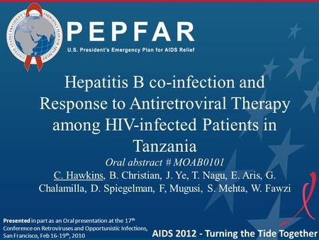 PEPFAR Hepatitis B co-infection and Response to Antiretroviral Therapy among HIV-infected Patients in Tanzania Oral abstract # MOAB0101 C. Hawkins, B.
