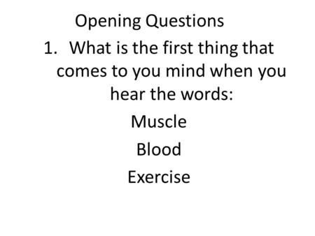 Opening Questions 1.What is the first thing that comes to you mind when you hear the words: Muscle Blood Exercise.