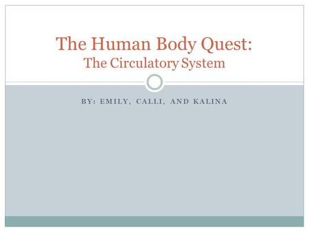 BY: EMILY, CALLI, AND KALINA The Human Body Quest: The Circulatory System.