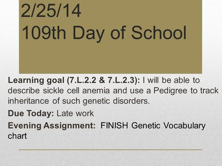 2/25/14 109th Day of School Learning goal (7.L.2.2 & 7.L.2.3): I will be able to describe sickle cell anemia and use a Pedigree to track inheritance of.