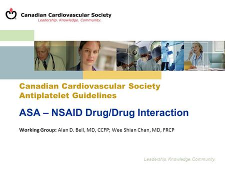 Leadership. Knowledge. Community. Canadian Cardiovascular Society Antiplatelet Guidelines ASA – NSAID Drug/Drug Interaction Working Group: Alan D. Bell,