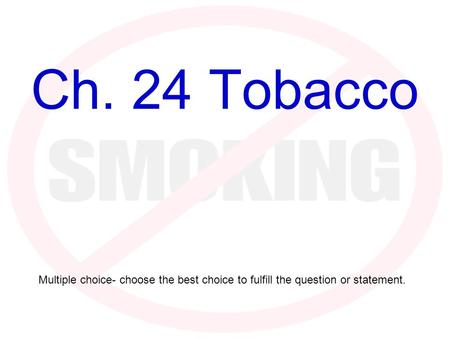 Ch. 24 Tobacco Multiple choice- choose the best choice to fulfill the question or statement.