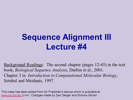 . Sequence Alignment III Lecture #4 This class has been edited from Nir Friedman's lecture which is available at www.cs.huji.ac.il/~nir. Changes made by.