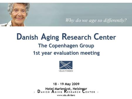 The Copenhagen Group 1st year evaluation meeting 18 – 19 May 2009 Hotel Marienlyst, Helsingor D anish A ging R esearch C enter VELUX FONDEN - D A N I S.