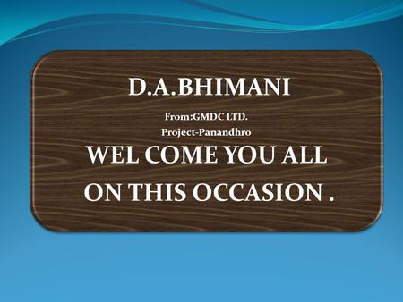 D.A.BHIMANI From:GMDC LTD. Project-Panandhro WEL COME YOU ALL ON THIS OCCASION.