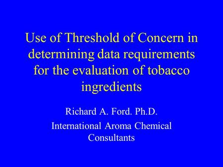 Use of Threshold of Concern in determining data requirements for the evaluation of tobacco ingredients Richard A. Ford. Ph.D. International Aroma Chemical.
