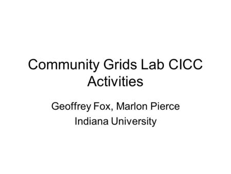 Community Grids Lab CICC Activities Geoffrey Fox, Marlon Pierce Indiana University.