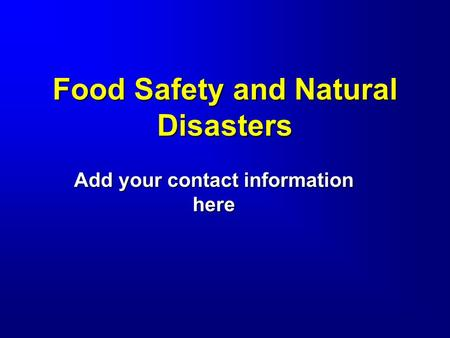 Food Safety and Natural Disasters Add your contact information here.
