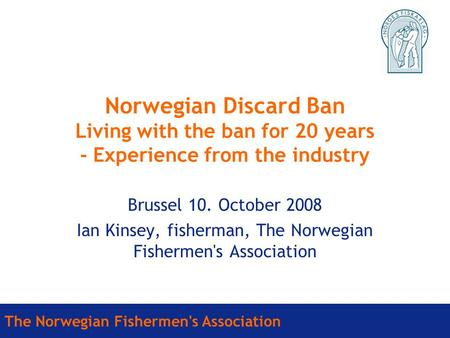 The Norwegian Fishermen's Association Norwegian Discard Ban Living with the ban for 20 years - Experience from the industry Brussel 10. October 2008 Ian.
