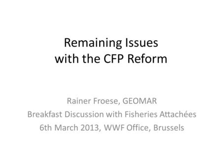 Remaining Issues with the CFP Reform Rainer Froese, GEOMAR Breakfast Discussion with Fisheries Attachées 6th March 2013, WWF Office, Brussels.
