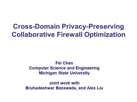 Cross-Domain Privacy-Preserving Collaborative Firewall Optimization Fei Chen Computer Science and Engineering Michigan State University Joint work with.