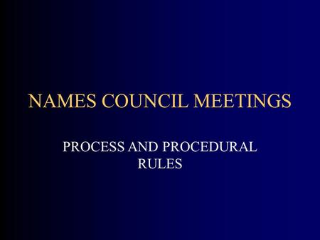 NAMES COUNCIL MEETINGS PROCESS AND PROCEDURAL RULES.