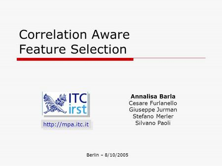 Correlation Aware Feature Selection  Annalisa Barla Cesare Furlanello Giuseppe Jurman Stefano Merler Silvano Paoli Berlin – 8/10/2005.