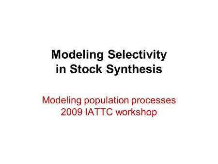Modeling Selectivity in Stock Synthesis Modeling population processes 2009 IATTC workshop.