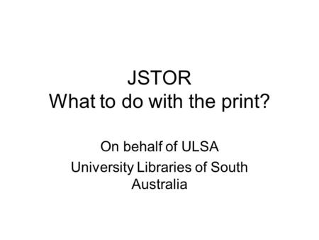 JSTOR What to do with the print? On behalf of ULSA University Libraries of South Australia.