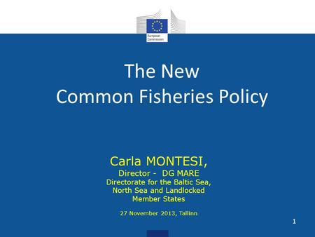The New Common Fisheries Policy Carla MONTESI, Director - DG MARE Directorate for the Baltic Sea, North Sea and Landlocked Member States 27 November 2013,