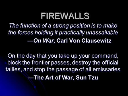 FIREWALLS The function of a strong position is to make the forces holding it practically unassailable —On War, Carl Von Clausewitz On the day that you.