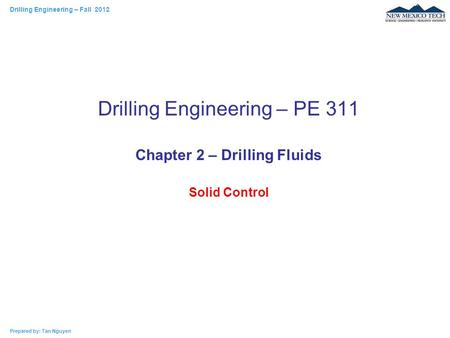 Drilling Engineering – Fall 2012 Prepared by: Tan Nguyen Drilling Engineering – PE 311 Chapter 2 – Drilling Fluids Solid Control.