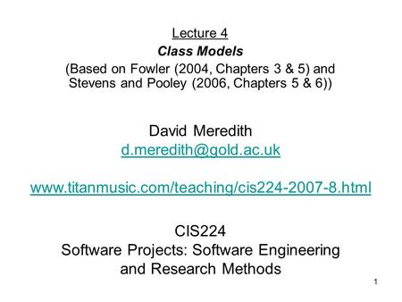 1 CIS224 Software Projects: Software Engineering and Research Methods Lecture 4 Class Models (Based on Fowler (2004, Chapters 3 & 5) and Stevens and Pooley.