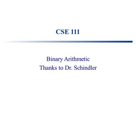 CSE 111 Binary Arithmetic Thanks to Dr. Schindler.