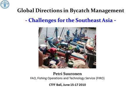 - Challenges for the Southeast Asia - Global Directions in Bycatch Management - Challenges for the Southeast Asia - Petri Suuronen FAO, Fishing Operations.