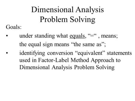 "Dimensional Analysis Problem Solving Goals: under standing what equals, ""="", means; the equal sign means ""the same as""; identifying conversion ""equivalent"""
