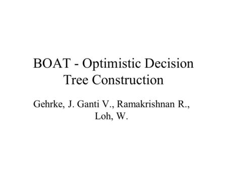 BOAT - Optimistic Decision Tree Construction Gehrke, J. Ganti V., Ramakrishnan R., Loh, W.