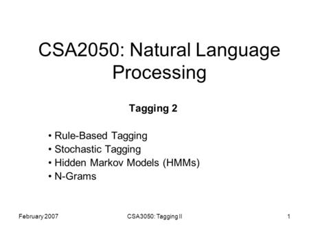February 2007CSA3050: Tagging II1 CSA2050: Natural Language Processing Tagging 2 Rule-Based Tagging Stochastic Tagging Hidden Markov Models (HMMs) N-Grams.