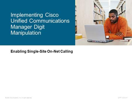 © 2008 Cisco Systems, Inc. All rights reserved.CIPT1 v6.0—4-1 Enabling Single-Site On-Net Calling Implementing Cisco Unified Communications Manager Digit.