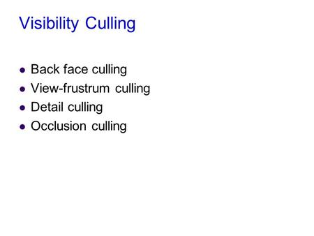 Visibility Culling Back face culling View-frustrum culling Detail culling Occlusion culling.
