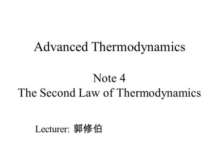 Advanced Thermodynamics Note 4 The Second Law of Thermodynamics Lecturer: 郭修伯.