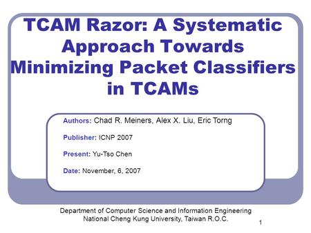 1 TCAM Razor: A Systematic Approach Towards Minimizing Packet Classifiers in TCAMs Department of Computer Science and Information Engineering National.
