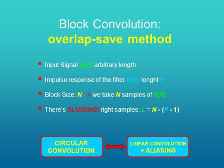 Block Convolution: overlap-save method  Input Signal x[n]: arbitrary length  Impulse response of the filter h[n]: lenght P  Block Size: N  we take.