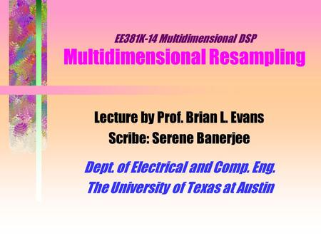 EE381K-14 Multidimensional DSP Multidimensional Resampling Lecture by Prof. Brian L. Evans Scribe: Serene Banerjee Dept. of Electrical and Comp. Eng. The.