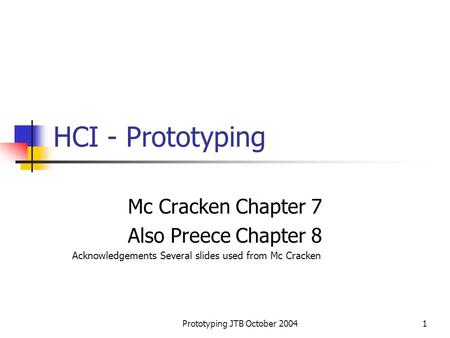 Prototyping JTB October 20041 HCI - Prototyping Mc Cracken Chapter 7 Also Preece Chapter 8 Acknowledgements Several slides used from Mc Cracken.