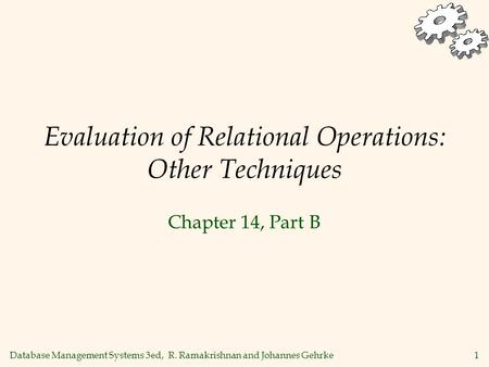Database Management Systems 3ed, R. Ramakrishnan and Johannes Gehrke1 Evaluation of Relational Operations: Other Techniques Chapter 14, Part B.