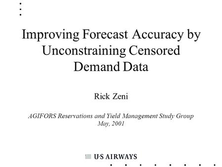 Improving Forecast Accuracy by Unconstraining Censored Demand Data Rick Zeni AGIFORS Reservations and Yield Management Study Group May, 2001.