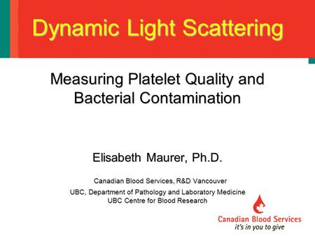 Dynamic Light Scattering Measuring Platelet Quality and Bacterial Contamination Elisabeth Maurer, Ph.D. Canadian Blood Services, R&D Vancouver UBC, Department.