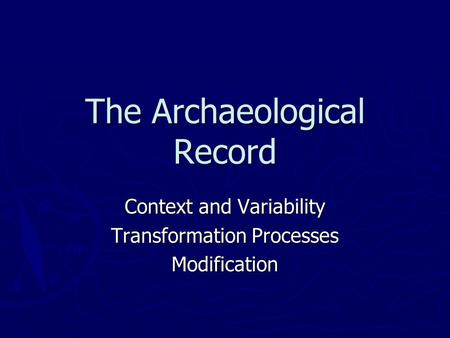 The Archaeological Record Context and Variability Transformation Processes Modification.