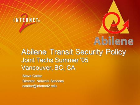 Abilene Transit Security Policy Joint Techs Summer '05 Vancouver, BC, CA Steve Cotter Director, Network Services Steve Cotter Director,