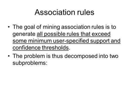 Association rules The goal of mining association rules is to generate all possible rules that exceed some minimum user-specified support and confidence.