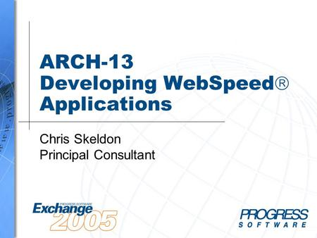 ARCH-13 Developing WebSpeed  Applications Chris Skeldon Principal Consultant.