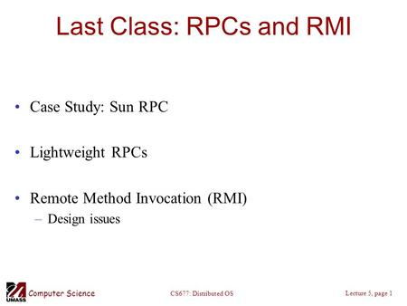 Computer Science Lecture 5, page 1 CS677: Distributed OS Last Class: RPCs and RMI Case Study: Sun RPC Lightweight RPCs Remote Method Invocation (RMI) –Design.