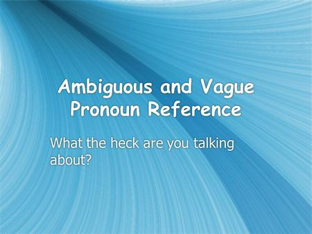 Ambiguous and Vague Pronoun Reference What the heck are you talking about?