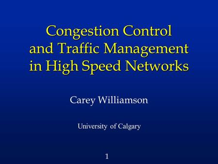 1 Congestion Control and Traffic Management in High Speed Networks Carey Williamson University of Calgary.