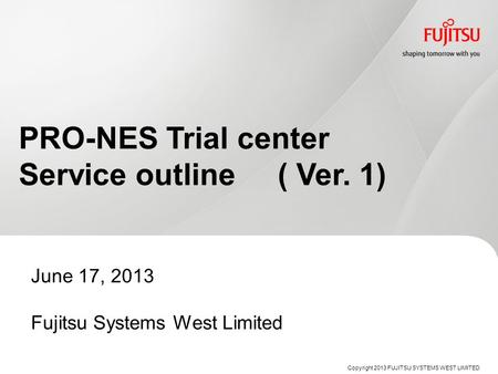 PRO-NES Trial center Service outline ( Ver. 1) June 17, 2013 Fujitsu Systems West Limited Copyright 2013 FUJITSU SYSTEMS WEST LIMITED.