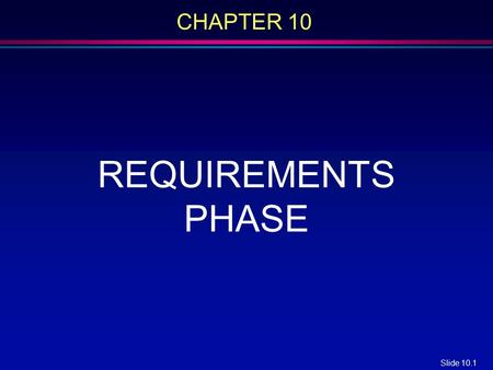 Slide 10.1 CHAPTER 10 REQUIREMENTS PHASE. Slide 10.2 Overview l Requirements elicitation l Requirements analysis l Rapid prototyping l Human factors l.